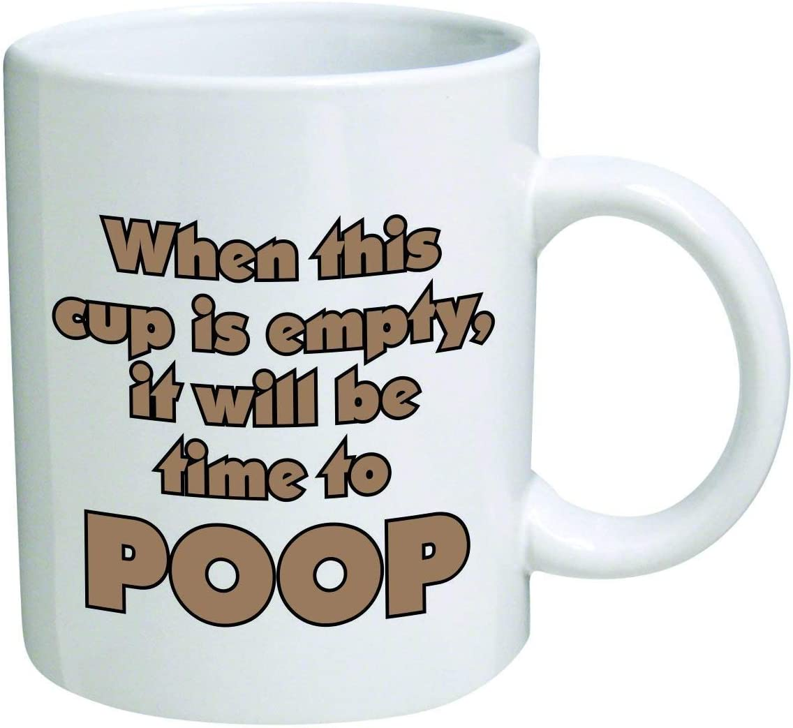 Funny Mug -When this cup is empty, it will be time to poop - 11 OZ Coffee Mugs - Inspirational gifts and sarcasm