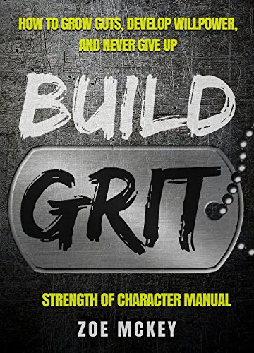 Build Grit: How To Grow Guts, Develop Willpower, And Never Give Up - Strength Of Character Manual by [McKey, Zoe]