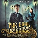 The Earl of Brass: Book One of the Ingenious Mechanical Devices Audiobook by Kara Jorgensen Narrated by Patrick Oniyelu