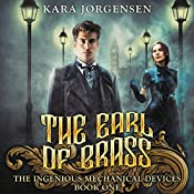 The Earl of Brass: Book One of the Ingenious Mechanical Devices | Kara Jorgensen