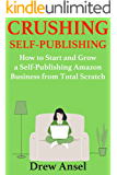 Crushing Self-Publishing :  How to Start and Grow a Self-Publishing Amazon Business from Total Scratch