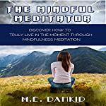 The Mindful Meditator: Discover How to Truly Live in the Moment Through Mindfulness Meditation | M.E. Dahkid