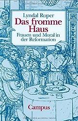 Das fromme Haus: Frauen und Moral in der Reformation
