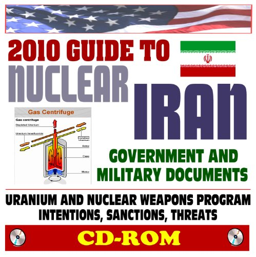 2010 Guide to Nuclear Iran: Nuclear Weapons, WMD, Ballistic Missile, and Terrorism Threat - Ahmadinejad, Uranium Processing, Centrifuges, Facilities, Government and Military Documents (CD-ROM)