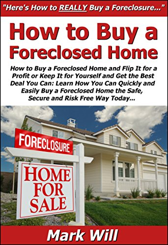 How to Buy a Foreclosed Home & Flip It for a Profit or Keep It for Yourself & Get the Best Deal You Can: Learn How You Can Quickly & Easily Buy a Foreclosed ... Home the Safe, Secure & Risk Free Way Today