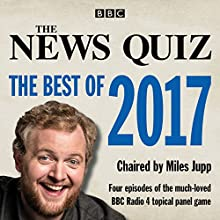 The News Quiz: The Best of 2017: The Topical BBC Radio 4 Comedy Panel Show Radio/TV Program by  BBC Radio Comedy Narrated by Miles Jupp,  full cast
