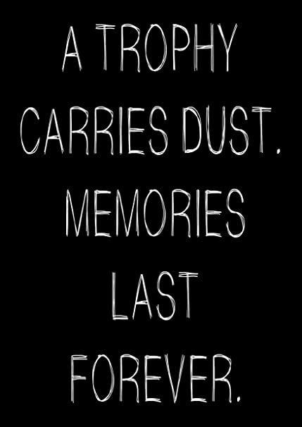 A Trophy Carries Dust Memories Last Forever Motivational