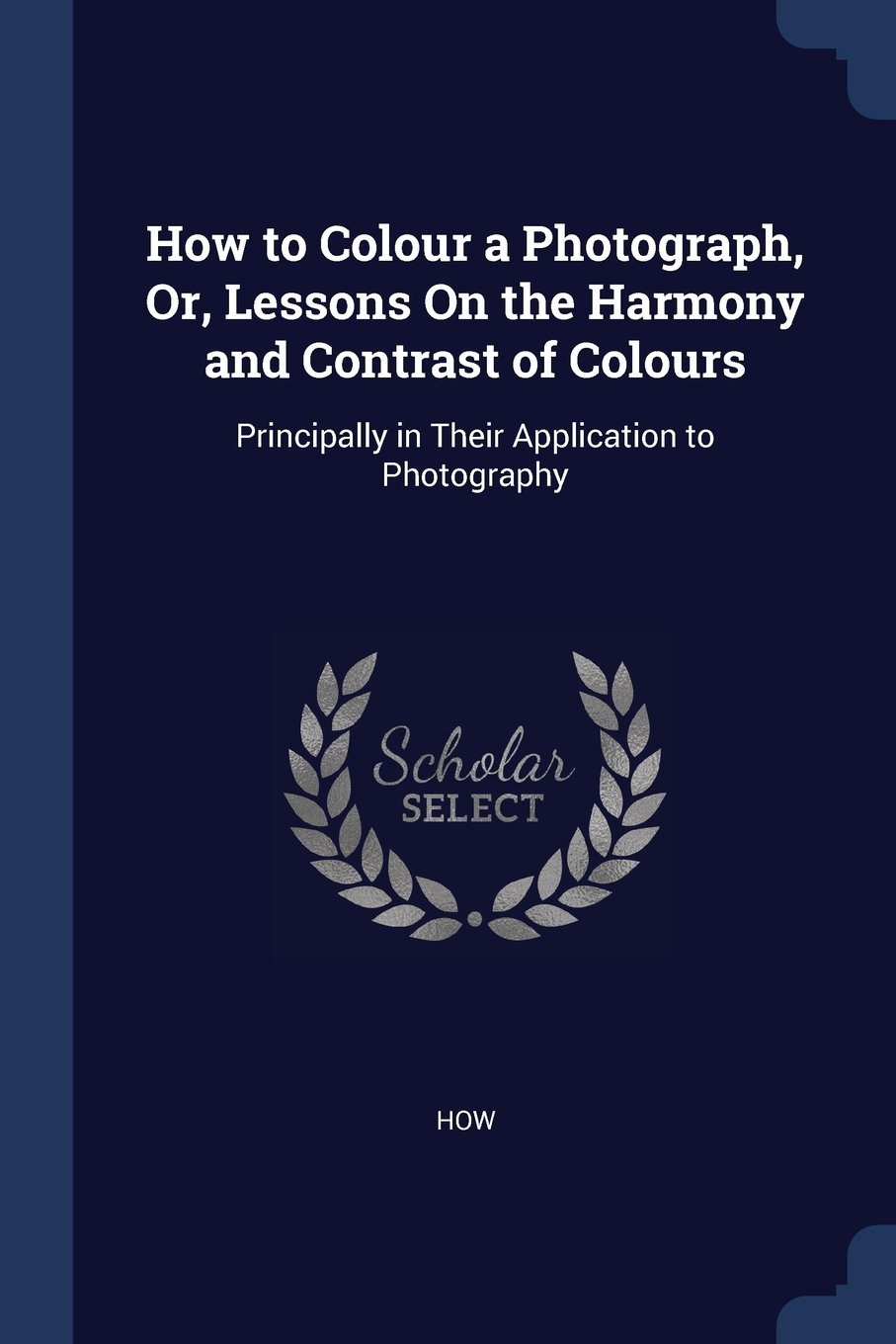 Download How to Colour a Photograph, Or, Lessons On the Harmony and Contrast of Colours: Principally in Their Application to Photography pdf