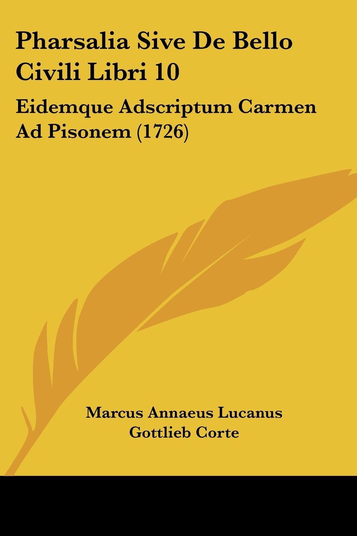 Pharsalia Sive De Bello Civili Libri 10: Eidemque Adscriptum Carmen Ad Pisonem (1726) pdf epub