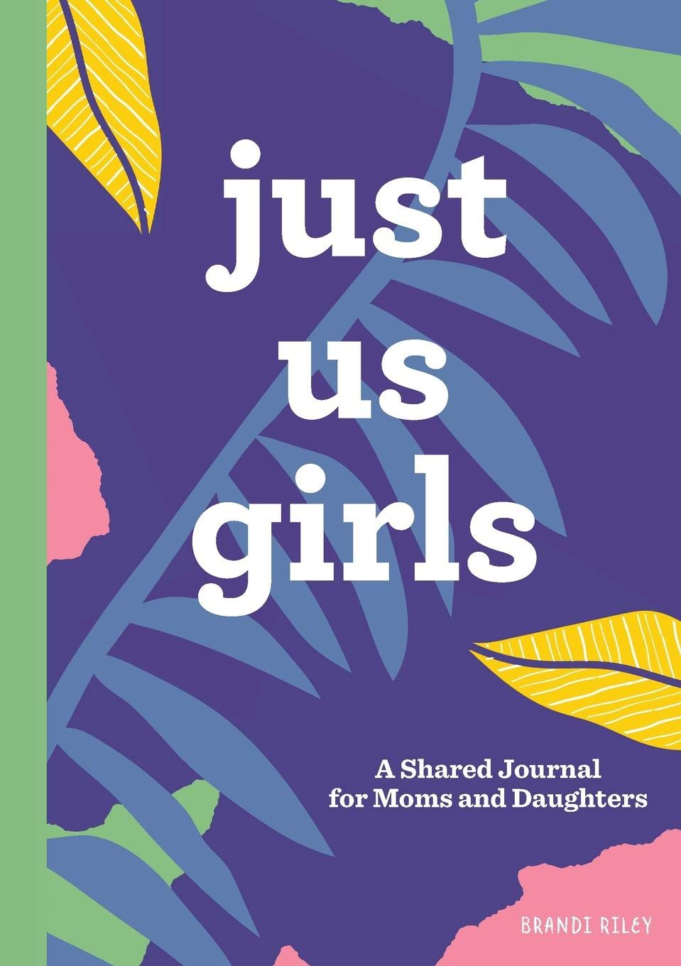 Just Us Girls: A Shared Journal for Moms and Daughters