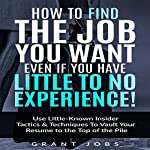 How to Find the Job You Want, Even if You Have Little to No Experience!: Use Little-Known Insider Tactics & Techniques to Vault Your Resume to the Top of the Pile | Grant Jobs