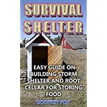 Survival Shelter: Easy Guide on Building Storm Shelter and Root Cellar For Storing Food
