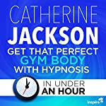 Get That Perfect Gym Body with Hypnosis - in Under an Hour | Catherine Jackson