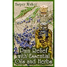 Pain Relief with Essential Oils and Herbs: (Essential Oils, Herbal Remedies)