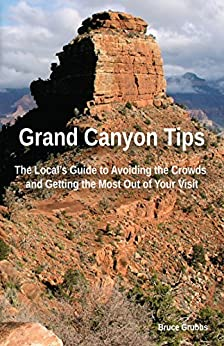 Grand Canyon Tips: The Local's Guide to Avoiding the Crowds and Getting the Most Out of Your Visit by [Grubbs, Bruce]