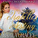 Mail Order Bride: Isabelle's Destiny: Faith Creek Brides, Book 2 Audiobook by Karla Gracey Narrated by Danielle O'Farrell