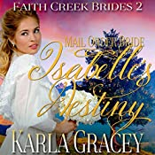 Mail Order Bride: Isabelle's Destiny: Faith Creek Brides, Book 2 | Karla Gracey