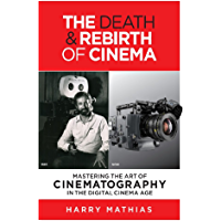 THE DEATH & REBIRTH OF CINEMA: MASTERING THE ART OF CINEMATOGRAPHY IN THE DIGITAL CINEMA AGE book cover
