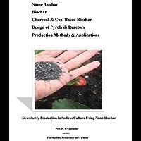 Nano-Biochar  Biochar  Charcoal & Coal Based Biochar  Design of Pyrolysis Reactors  Production Methods & Applications: Strawberry Production in Soilless Culture Using Nano-biochar (English Edition)