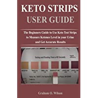 Keto Strips User Guide: The Beginners Guide to Use Keto Test Strips to Measure Ketones Level in your Urine and Get Accurate Results