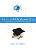 Basics of Biblical Parenting: Three Principles That Will Transform Your Family