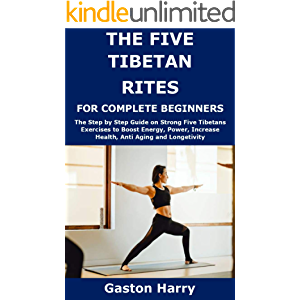 THE FIVE TIBETAN RITES FOR COMPLETE BEGINNERS: The Step by Step Guide on Strong Five Tibetans Exercises to Boost Energy…