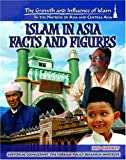 Islam In Asia: Facts and Figures (The Growth and Influence of Islam in the Nations of Asia and Central Asia)