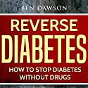 Reverse Diabetes: How to Stop Diabetes Without Drugs Audiobook by Ben Dawson Narrated by Jeffrey Maas