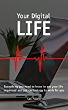 Your Digital Life: Everything you need to know to get your life organised and put technology to work for you