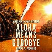 Aloha Means Goodbye: A Murder on Maui Mystery, Book 1   Robert W. Stephens