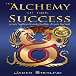 The Alchemy of True Success: Activate Your Mind, Revitalize Your Body, Reignite Your Spirit | Jaden Sterling