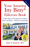 Your Amazing Itty Bitty®  Eldercare Book  : 15 Key Steps on How to Keep Your  Elderly Parent At Home – Safe & Comfortable