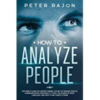 How To Analyze People: The simple guide on understanding the art of reading people...
