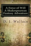 A Force of Will a Shakespearean Fantasy Adventure, D. J. Wallace, 0615928617