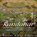 Kandahar: The History and Legacy of One of Afghanistan's Oldest Cities Audiobook by  Charles River Editors Narrated by Bill Hare