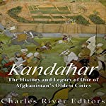 Kandahar: The History and Legacy of One of Afghanistan's Oldest Cities | Charles River Editors