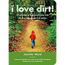 I Love Dirt!: 52 Activities to Help You and Your Kids Discover the Wonders of Nature