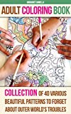 Adult Coloring Book: Collection Of 40 Various Beautiful Patterns To Forget About Outer World's Troubles: (Colored Pencils, Coloring Markers, Stress Relieving, ... Adult Coloring Book, Coloring Patterns))