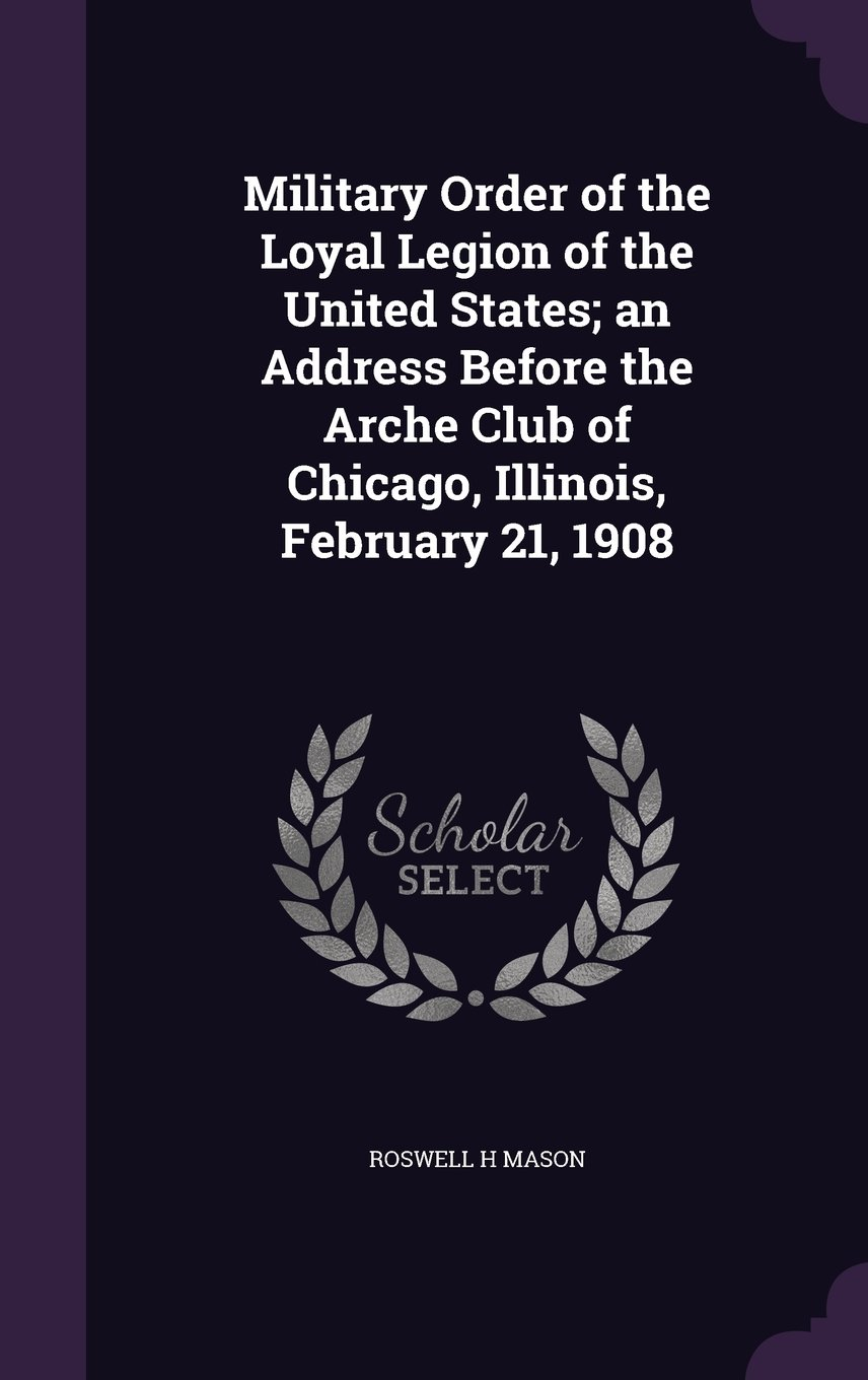 Military Order of the Loyal Legion of the United States; An Address Before the Arche Club of Chicago, Illinois, February 21, 1908 ebook