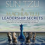 Sun Tzu & Machiavelli Leadership Secrets: How to Become a Superior Leader Utilizing the Principles of The Art of War and The Prince   Anthony D. Jensen