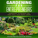 Gardening For Entrepreneurs: Gardening Techniques for High Yield, High Profit Crops |  Entrepreneur Publishing