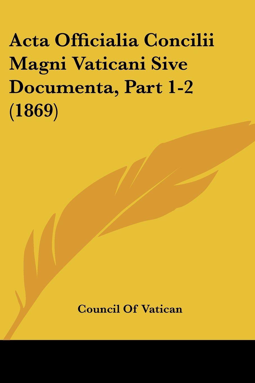 Download Acta Officialia Concilii Magni Vaticani Sive Documenta, Part 1-2 (1869) (Latin Edition) ebook