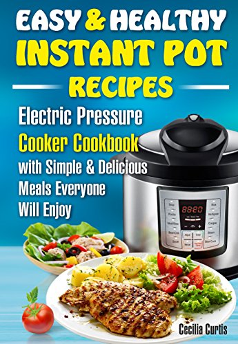 Easy and Healthy Instant Pot Recipes : Electric Pressure Cooker Cookbook with Simple and Delicious Meals Everyone Will Enjoy (instant pot simple, instant ... for beginners, easy healthy fast recipes ) by Cecilia  Curtis