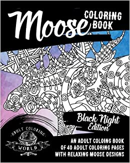 Amazon Moose Coloring Book Black Night Edition An Adult Coloing Of 40 Pages With Relaxing Designs Animal Books