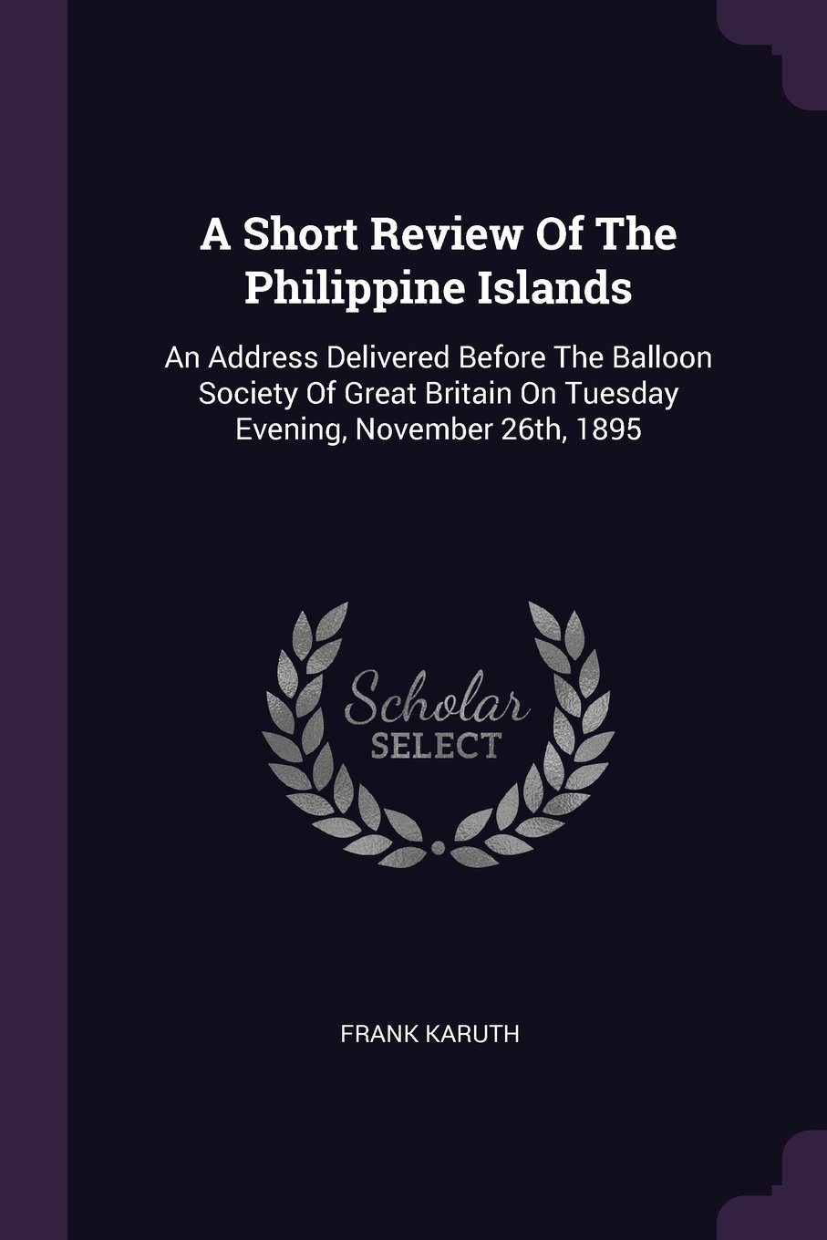 A Short Review Of The Philippine Islands: An Address Delivered Before The Balloon Society Of Great Britain On Tuesday Evening, November 26th, 1895 pdf