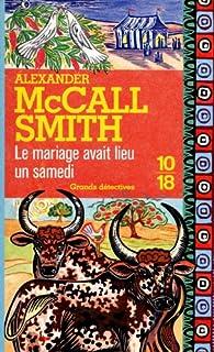 [Les enquêtes de Mma Ramotswe] : Le mariage avait lieu un samedi, McCall Smith, Alexander