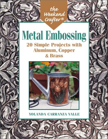 The Weekend Crafter: Metal Embossing: 20 Simple Projects with Aluminum, Copper & Brass Foils (Del Valle)