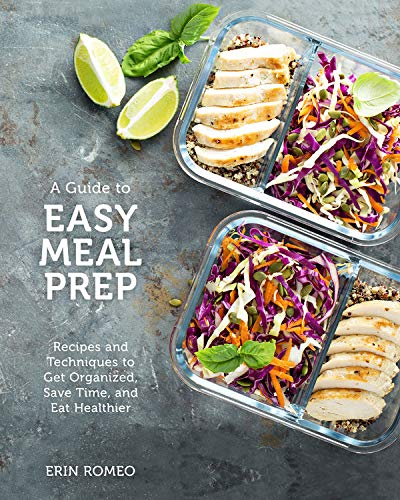 The Visual Guide to Easy Meal Prep: Recipes and Techniques to Get Organized, Save Time, and Eat Healthier by Erin Romeo
