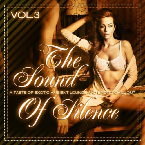 The Sound of Silence, Vol. 3 (A Taste of Exotic Ambient Lounge and Erotic Chill Out)