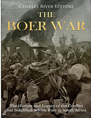The Boer War: The History and Legacy of the Conflict that Solidified British Rule in South Africa Charles River Editors